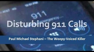 Disturbing 911 Calls - Paul Michael Stephani - 9-11 Calls Of The Weepy-Voiced Killer