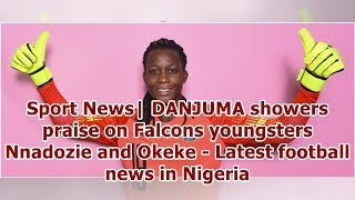 Sport News| DANJUMA showers praise on Falcons youngsters Nnadozie and Okeke - Latest football new...