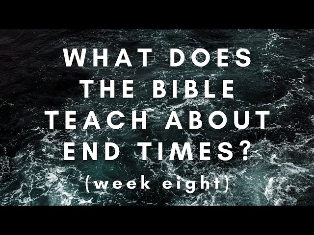 What Does the Bible Teach About the End Times? Week 8
