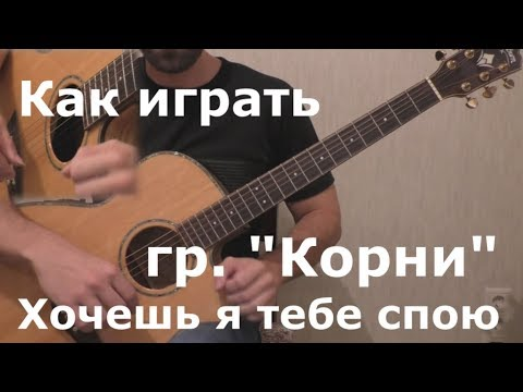 гр. Корни - Хочешь я тебе спою (Как сыграть на гитаре)