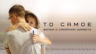 "Фильм ""ТО САМОЕ"" (о сахарном диабете)"