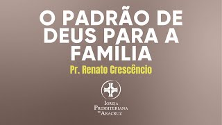 Culto de adoração | O padrão de Deus para a família | Pr. Renato Crescêncio