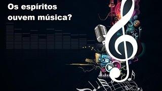 Os Espíritos Ouvem Música?