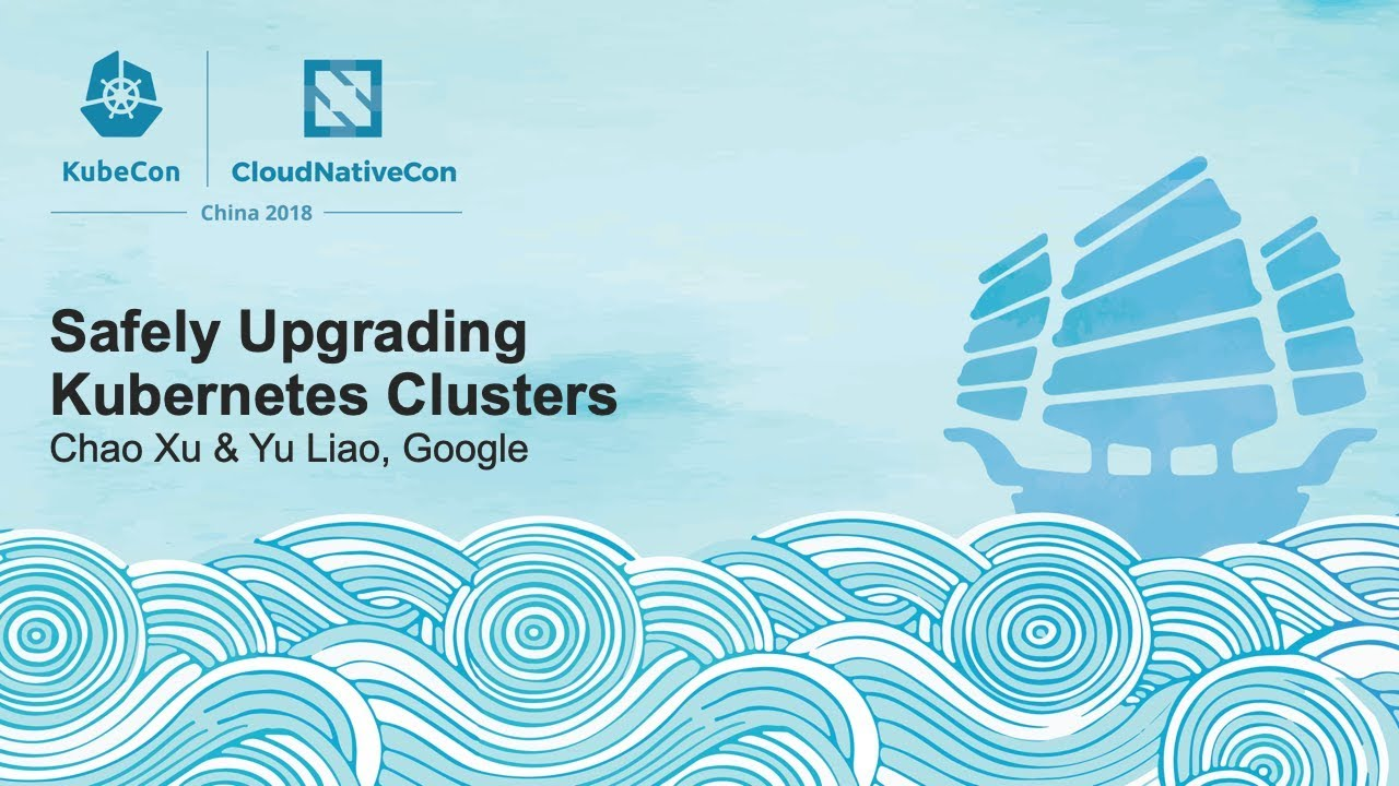 Safely Upgrading Kubernetes Clusters - Chao Xu & Yu Liao, Google