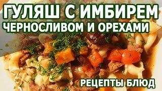 Рецепты блюд. Гуляш с имбирем черносливом и орехами рецепт приготовления