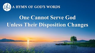 "2020 Christian Devotional Song | ""One Cannot Serve God Unless Their Disposition Changes"""
