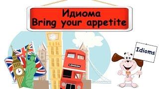 Видеоурок по английскому языку: Идиома Bring your appetite