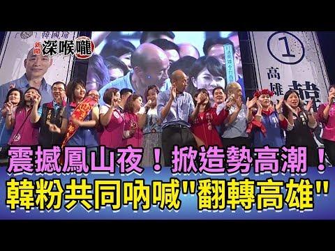 2018.11.17新聞深喉嚨 震撼鳳山夜! 韓粉共同吶喊'翻轉高雄' 掀造勢高潮!