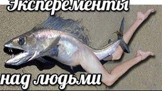 Шокирующие эксперименты над людьми Люди рыбы