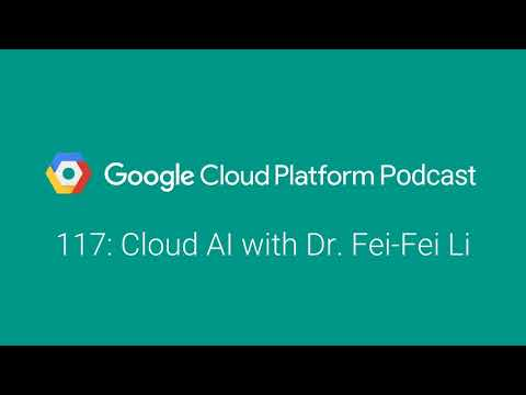 Cloud AI with Dr. Fei-Fei Li: GCPPodcast 117