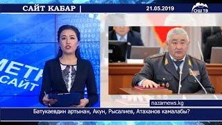 #Сайт кабар 21.05.2019 | Батукаевдин артынан, Акун, Рысалиев, Атаханов камалабы?