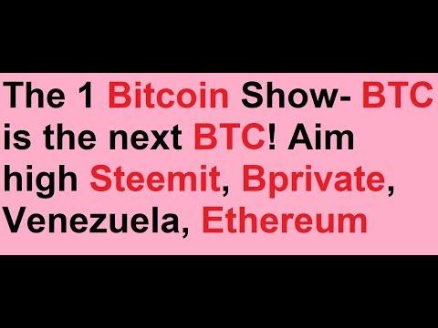 The 1 Bitcoin Show- BTC is the next BTC! Aim high Steemit, Bprivate, Venezuela, Ethereum