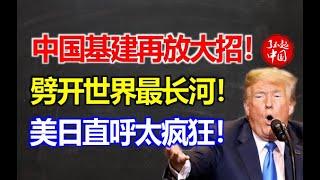 中国基建再出大招!劈开世界最长河,美日直呼太疯狂!