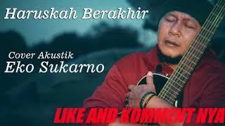 Eko Sukarno - Haruskah Berakhir terbaru 2019