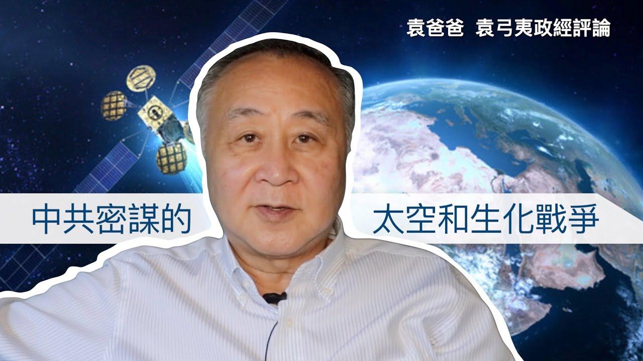 中共密謀的太空和生化戰爭 | 袁爸爸 袁弓夷政經評論