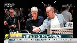 [国际财经报道]投资消费 苹果首席设计师将离职创业| CCTV财经