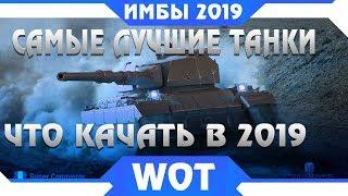 КАКИЕ ТАНКИ КАЧАТЬ В 2019 WOT - САМЫЕ ЛУЧШИЕ ТАНКИ в world of tanks - ИМБОВЫЕ ТАНКИ в wot 2019 года