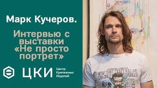 Марк Кучеров. Интервью с выставки «Не просто портрет»   ЦКИ