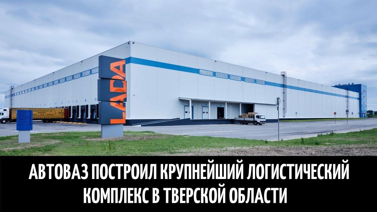 Автоваз построил крупнейший логистический комплекс в Тверской области