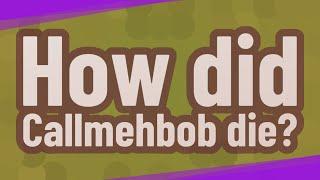 How did Callmehbob die?