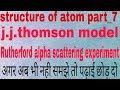 Rutherford alpha scattering experiment/ j.j.thomson model( plum pudding model/watermelon model)