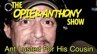 Opie & Anthony: Ant Lusted For His Cousin (01/24, 01/31/08)