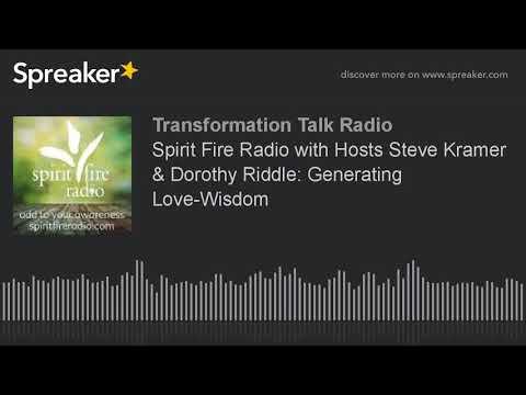 Spirit Fire Radio with Hosts Steve Kramer & Dorothy Riddle: Generating Love-Wisdom