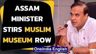 Assam Muslim museum row: Why Himanta Biswa Sarma opposes it   Oneindia News