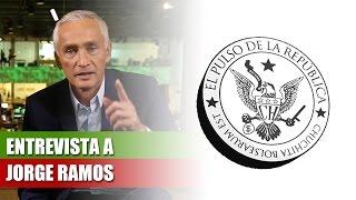 ENTREVISTA A JORGE RAMOS - EL PULSO DE LA REPÚBLICA