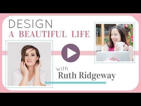 Ruth Ridgeway: How to Design, Live + Enjoy Your Most Beautiful Life