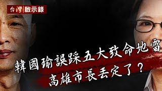 韓國瑜誤踩五大致命地雷 高雄市長丟定了?【台灣啟示錄】20200112|洪培翔