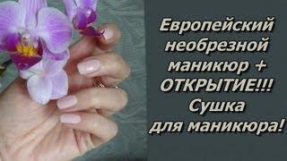 Европейский необрезной (мокрый) маникюр + Открытие -  Сушка для Маникюра!