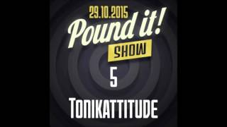 Tonikattitude - Pound it! Show #05