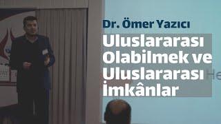 Uluslararası Olabilmek ve Uluslararası İmkânlar Dr Ömer Yazıcı
