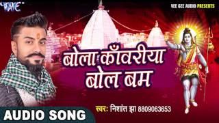 Bol Bam Hit काँवर गीत 2017 - Nishant Jha - Bola Kanwariya Bol Bum - Bhojpuri Kanwar Songs