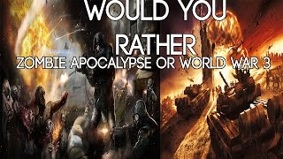 Zombie Apocalypse OR World War 3! (Would You Rather)