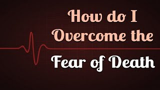 How do I Overcome the Fear of Death?