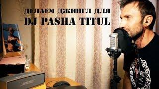 ДЕЛАЕМ ДЖИНГЛ ДЛЯ DJ PASHA TITUL