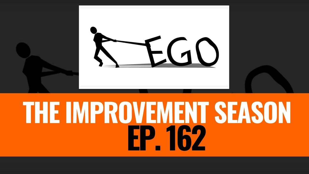 162: The Improvement Season - Ego doesn't Reward You