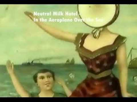 Songs you should listen to: Neutral Milk Hotel - In the Aeroplane Over the Sea