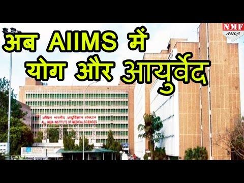 Delhi AIIMS में अब Allopath के साथ होगा Yoga और Ayurveda  से treatment