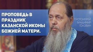 Протоиерей Владимир Головин. Проповедь в день празднования явления Казанской иконы Божией Матери