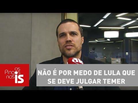 Felipe Moura Brasil: Não é Por Medo De Lula Que Se Deve Julgar Temer