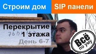 Строим дом из SIP панелей. День 6-7. Перекрытия 1 этажа. Все по уму(Сайт проекта