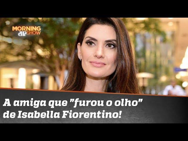 "A amiga que ""furou o olho"" de Isabella Fiorentino!"