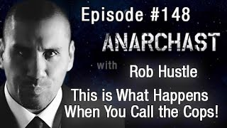 Anarchast Ep. 148 Rob Hustle: This is What Happens When You Call the Cops!