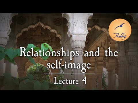 Relationships and the self-image - Lecture 4 of 4 - by Prabhuji