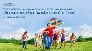 PGS.TS Lưu Thị Hồng tư vấn về rối loạn chuyển hóa bẩm sinh