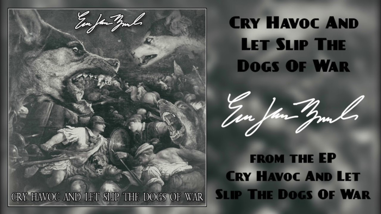 And Let Slip The Dogs Of War cry havoc and let slip the dogs of war