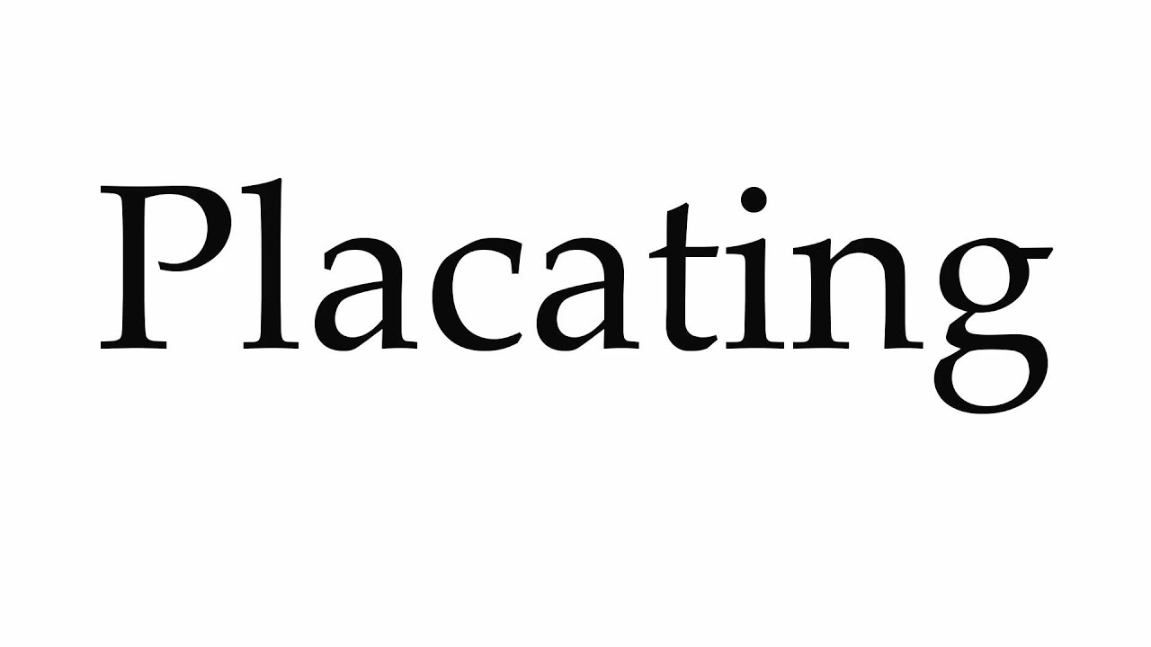 How to Pronounce Placating